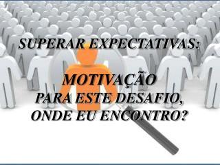 SUPERAR EXPECTATIVAS: MOTIVAÇÃO  PARA ESTE DESAFIO,  ONDE EU ENCONTRO?