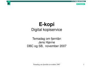 E-kopi Digital kopiservice Temadag om fjernlån Jens Hjørne DBC og SB,  november 2007