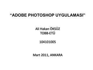 """""""ADOBE PHOTOSHOP UYGULAMASI""""  Ali Hakan ÖKSÜZ TOBB-ETÜ 104101005 Mart 2011, ANKARA"""