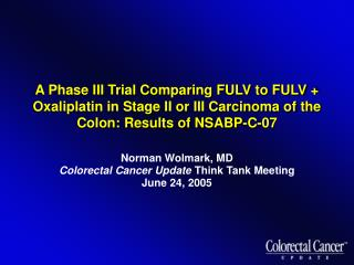 Norman Wolmark, MD Colorectal Cancer Update  Think Tank Meeting June 24, 2005