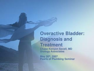 Overactive Bladder: Diagnosis and Treatment Chase Kenyon Sovell, MD Urology Associates  May 30th, 2007 Pearls of Plumbin