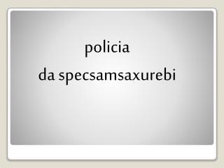 policia  da specsamsaxurebi