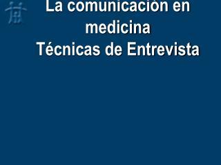 La comunicación en medicina Técnicas de Entrevista