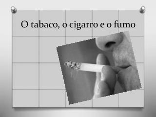 O tabaco, o cigarro e o fumo