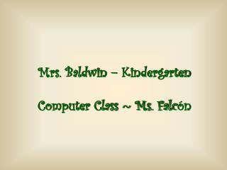 Mrs. Baldwin � Kindergarten Computer Class ~ Ms. Falc �n