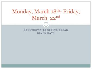 Monday, March 18 th - Friday, March  22 nd