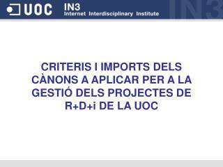 CRITERIS I IMPORTS DELS CÀNONS A APLICAR PER A LA GESTIÓ DELS PROJECTES DE R+D+i DE LA UOC