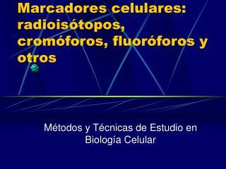 Marcadores celulares: radioisótopos, cromóforos, fluoróforos y otros