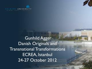 Gunhild Agger Danish Originals and  Transnational Transformations ECREA, Istanbul