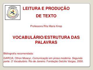 LEITURA E PRODUÇÃO  DE TEXTO Professora Rita Maria Knop VOCABULÁRIO/ESTRUTURA DAS PALAVRAS