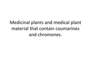 Medicinal plants and medical plant material that contain  coumarines  and  chromones .