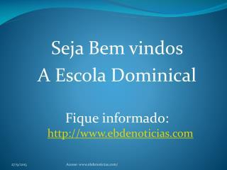 Seja Bem vindos  A Escola  Dominical Fique informado:   ebdenoticias