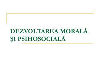 DEZVOLTAREA MORALĂ ŞI PSIHOSOCIALĂ