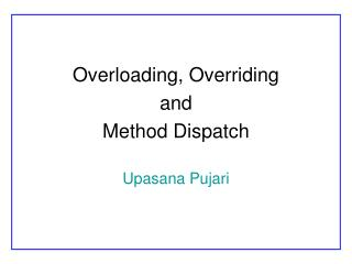 Overloading, Overriding  and  Method Dispatch Upasana Pujari