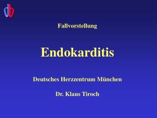 Fallvorstellung  Endokarditis Deutsches Herzzentrum M ü nchen Dr. Klaus Tiroch