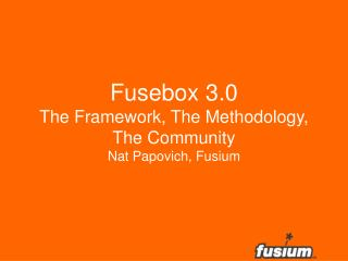 Fusebox 3.0 The Framework, The Methodology,  The Community Nat Papovich, Fusium