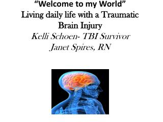 Welcome to my World  Living daily life with a Traumatic Brain Injury Kelli Schoen- TBI Survivor Janet Spires, RN