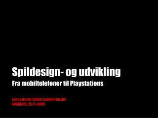 Spildesign- og udvikling Fra mobiltelefoner til Playstations Jonas Heide Smith (smith@itu.dk)