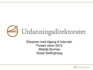Eksamen med tilgang til Internett. Forsøk våren 2012 Matilda Burman Sissel Skillinghaug