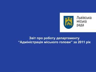 """Звіт про роботу департаменту  """"Адміністрація міського голови"""" за 2011 рік"""