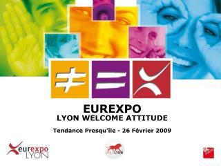 EUREXPO  LYON WELCOME ATTITUDE Tendance Presqu'île - 26 Février 2009