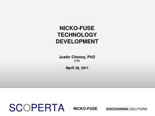 NICKO-FUSE TECHNOLOGY DEVELOPMENT Justin Cheney, PhD CTO April  28, 2011