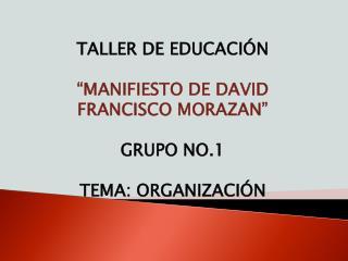 """TALLER DE EDUCACIÓN  """"MANIFIESTO DE DAVID FRANCISCO MORAZAN"""" GRUPO NO.1 TEMA: ORGANIZACIÓN"""