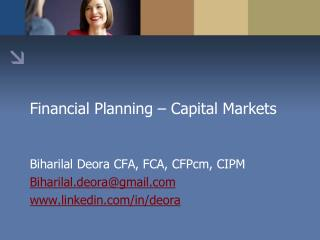 Financial Planning � Capital Markets Biharilal Deora CFA, FCA, CFPcm, CIPM