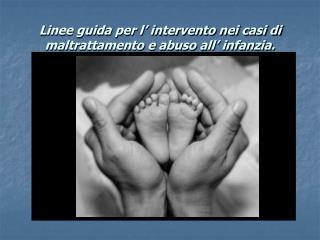 Linee guida per l' intervento nei casi di maltrattamento e abuso all' infanzia.