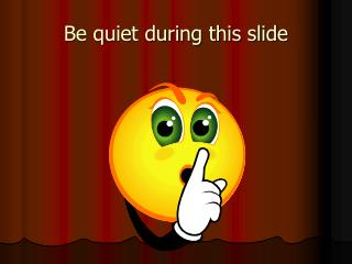 Be quiet during this slide