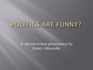 Politics are funny?