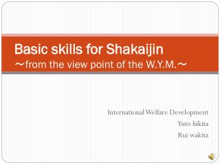 Basic skills for Shakaijin ~ from the view point of the W.Y.M. ~