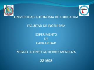 UNIVERSIDAD AUTONOMA DE CHIHUAHUA FACULTAD DE INGENIERIA EXPERIMENTO DE CAPILARIDAD