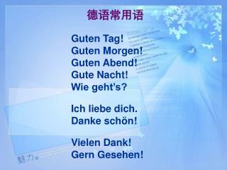德语常用语 Guten Tag! Guten Morgen!  Guten Abend! Gute Nacht!  Wie geht's?  Ich liebe dich.