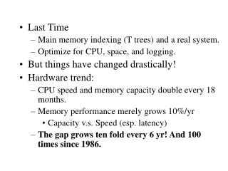 Last Time Main memory indexing T trees and a real system. Optimize for CPU, space, and logging. But things have changed