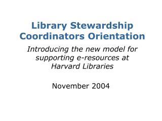 Library Stewardship Coordinators Orientation   Introducing the new model for supporting e-resources at  Harvard Librarie