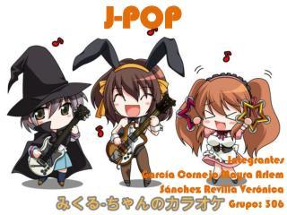 J-POP Integrantes Garc�a Cornejo Mayra Arlem S�nchez Revilla Ver�nica Grupo: 306