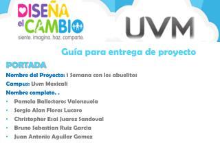 PORTADA Nombre del Proyecto:  1 Semana con los abuelitos  Campus:  Uvm  Mexicali