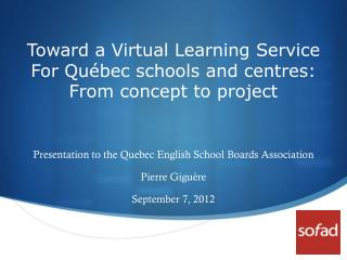 Toward  a Virtual Learning Service For Québec  schools  and centres: From  concept to  project