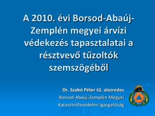 Dr. Szab� P�ter t?. alezredes Borsod-Aba�j-Zempl�n Megyei  Katasztr�fav�delmi Igazgat�s�g