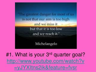 #1. What is your 3 rd  quarter goal? youtube/watch?v=yJYXItns2ik&feature=fvsr