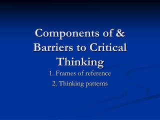 Components of & Barriers to Critical Thinking