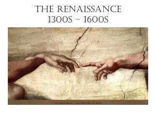 The Renaissance  1300s – 1600s