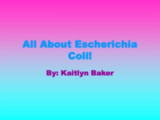All About Escherichia Coli!