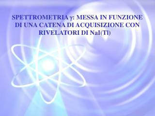 SPETTROMETRIA  : MESSA IN FUNZIONE DI UNA CATENA DI ACQUISIZIONE CON RIVELATORI DI NaI(Tl)