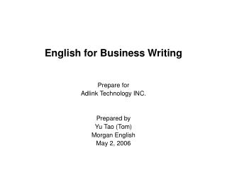 English for Business Writing Prepare for Adlink Technology INC. Prepared by  Yu Tao (Tom)