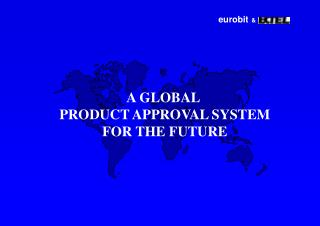 A GLOBAL  PRODUCT APPROVAL SYSTEM FOR THE FUTURE