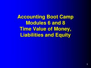 Accounting Boot Camp Modules 6 and 8 Time Value of Money, Liabilities and Equity