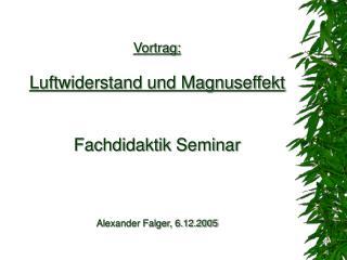 Vortrag: Luftwiderstand und Magnuseffekt Fachdidaktik Seminar Alexander Falger, 6.12.2005