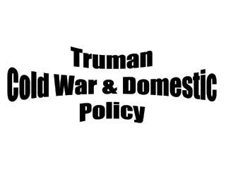 Truman Cold War  Domestic Policy